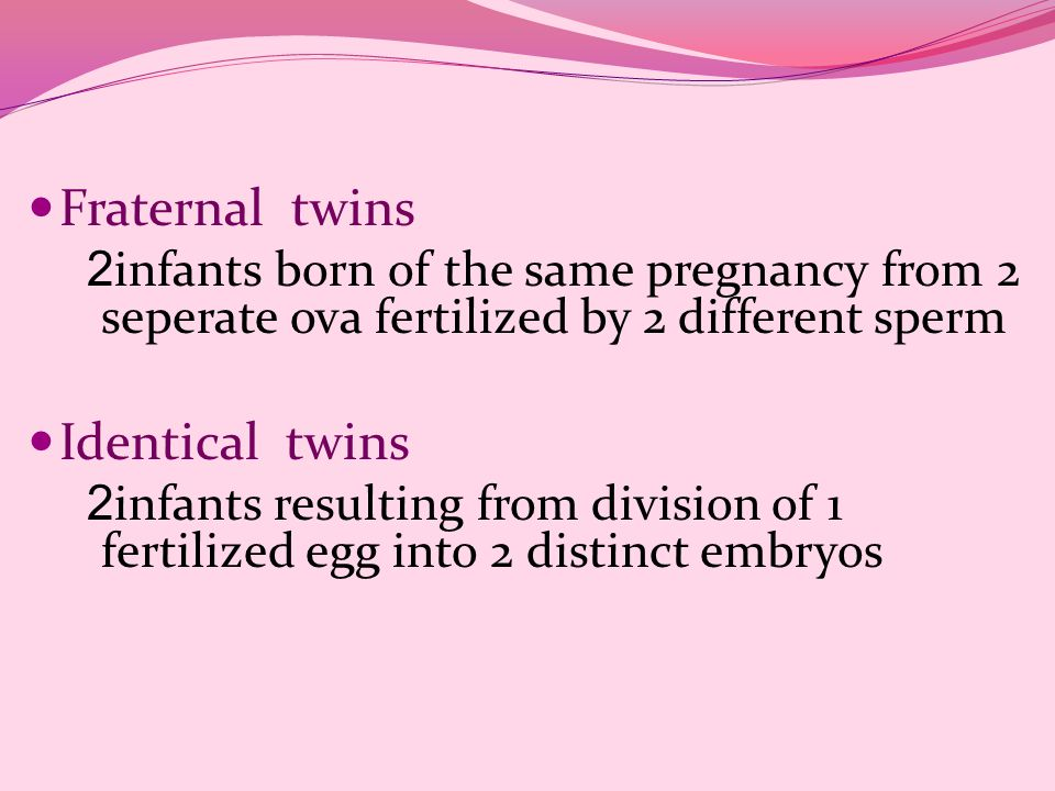 Fraternal twins 2 infants born of the same pregnancy from 2 seperate ova fertilized by 2 different sperm Identical twins 2 infants resulting from divi