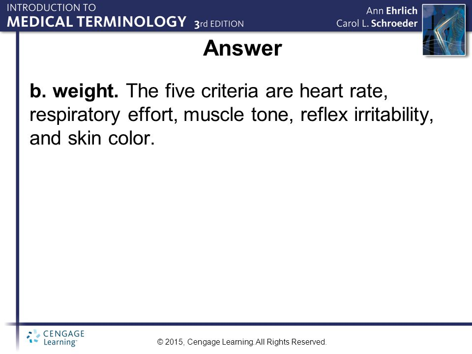 © 2015, Cengage Learning. All Rights Reserved. Answer b. weight. The five criteria are heart rate, respiratory effort, muscle tone, reflex irritabilit