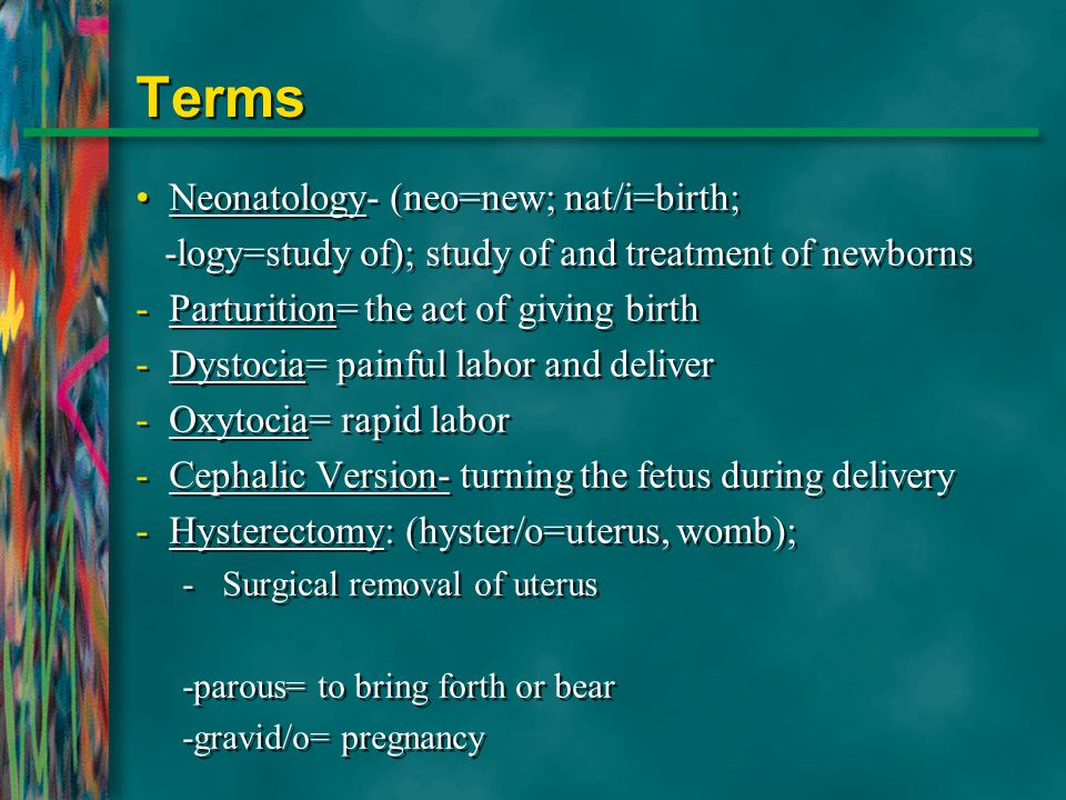 Terms Neonatology- (neo=new; nat/i=birth; -logy=study of); study of and treatment of newborns -Parturition= the act of giving birth -Dystocia= painful