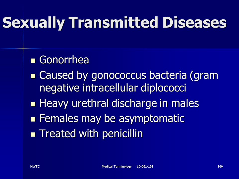 NWTCMedical Terminology 10-501-101100 Sexually Transmitted Diseases Gonorrhea Gonorrhea Caused by gonococcus bacteria (gram negative intracellular dip