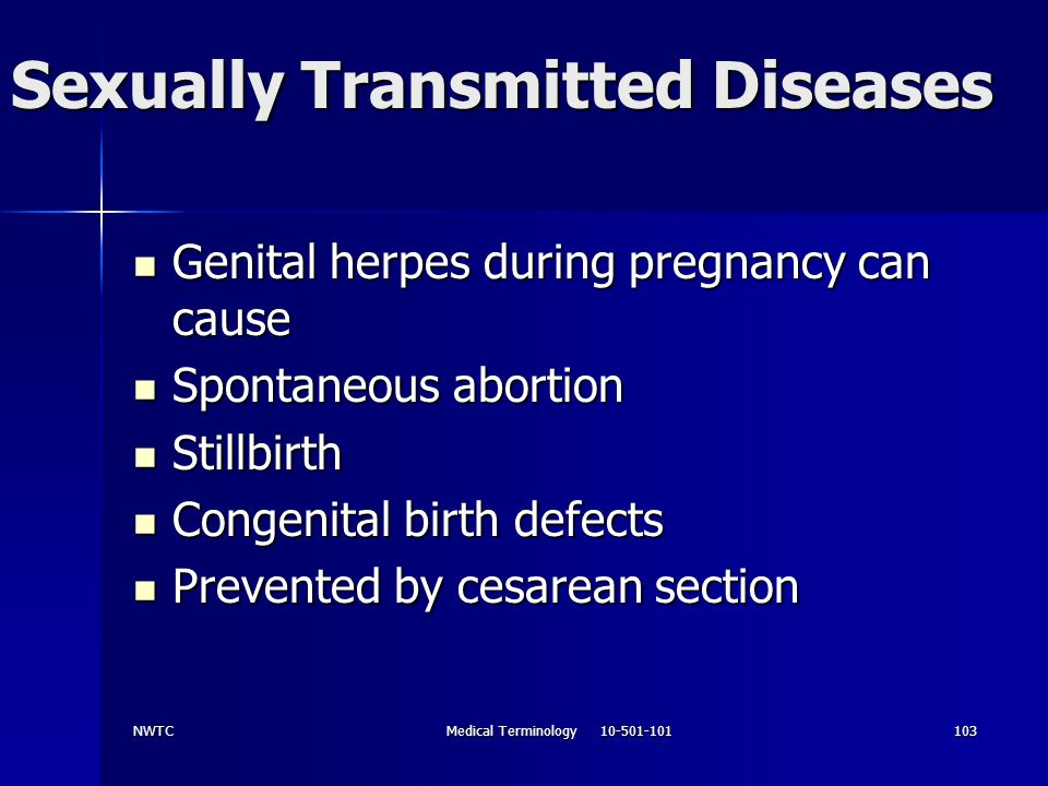 NWTCMedical Terminology 10-501-101103 Sexually Transmitted Diseases Genital herpes during pregnancy can cause Genital herpes during pregnancy can caus