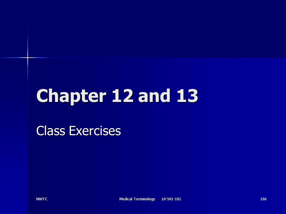 NWTC Medical Terminology 10-501-101 106 Chapter 12 and 13 Class Exercises