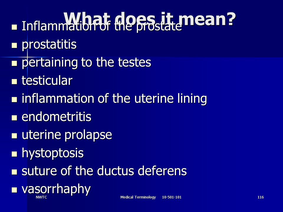 NWTCMedical Terminology 10-501-101116 What does it mean? Inflammation of the prostate Inflammation of the prostate prostatitis prostatitis pertaining