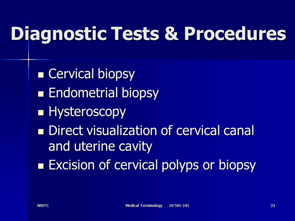 NWTCMedical Terminology 10-501-10123 Diagnostic Tests & Procedures Cervical biopsy Cervical biopsy Endometrial biopsy Endometrial biopsy Hysteroscopy