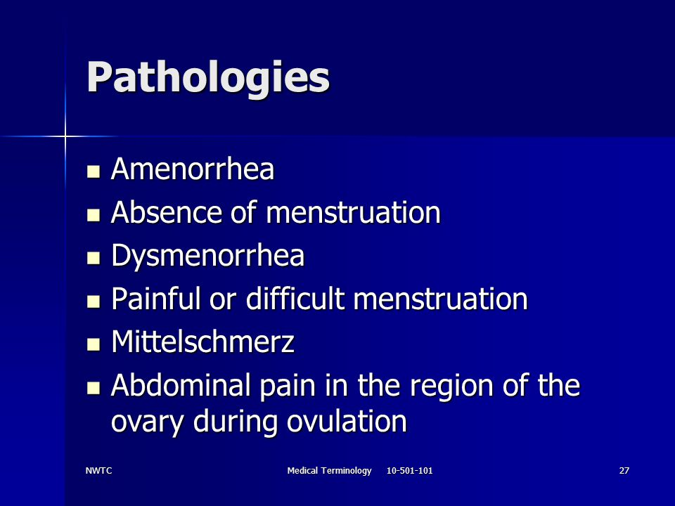NWTCMedical Terminology 10-501-10127 Pathologies Amenorrhea Amenorrhea Absence of menstruation Absence of menstruation Dysmenorrhea Dysmenorrhea Painf
