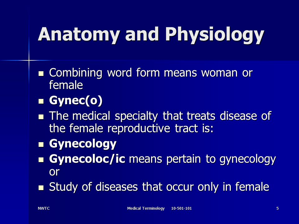 NWTCMedical Terminology 10-501-1015 Anatomy and Physiology Combining word form means woman or female Combining word form means woman or female Gynec(o