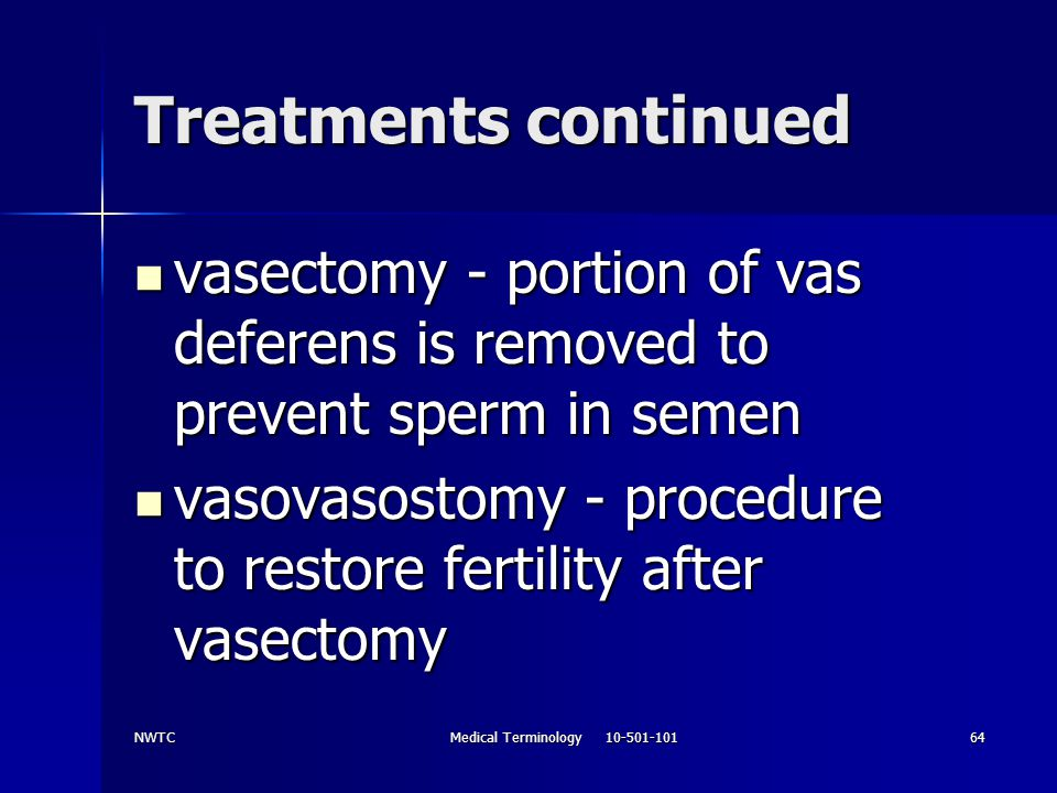 NWTCMedical Terminology 10-501-10164 Treatments continued vasectomy - portion of vas deferens is removed to prevent sperm in semen vasectomy - portion