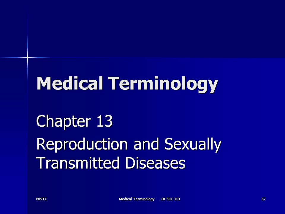 NWTC Medical Terminology 10-501-101 67 Medical Terminology Chapter 13 Reproduction and Sexually Transmitted Diseases