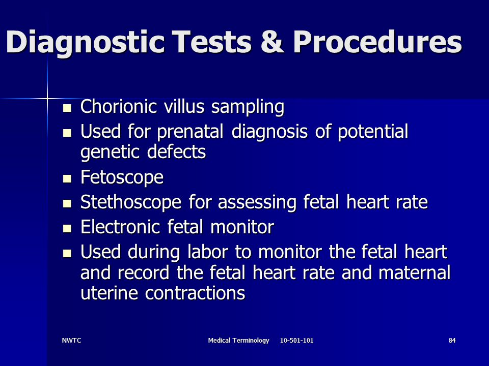 NWTCMedical Terminology 10-501-10184 Diagnostic Tests & Procedures Chorionic villus sampling Chorionic villus sampling Used for prenatal diagnosis of