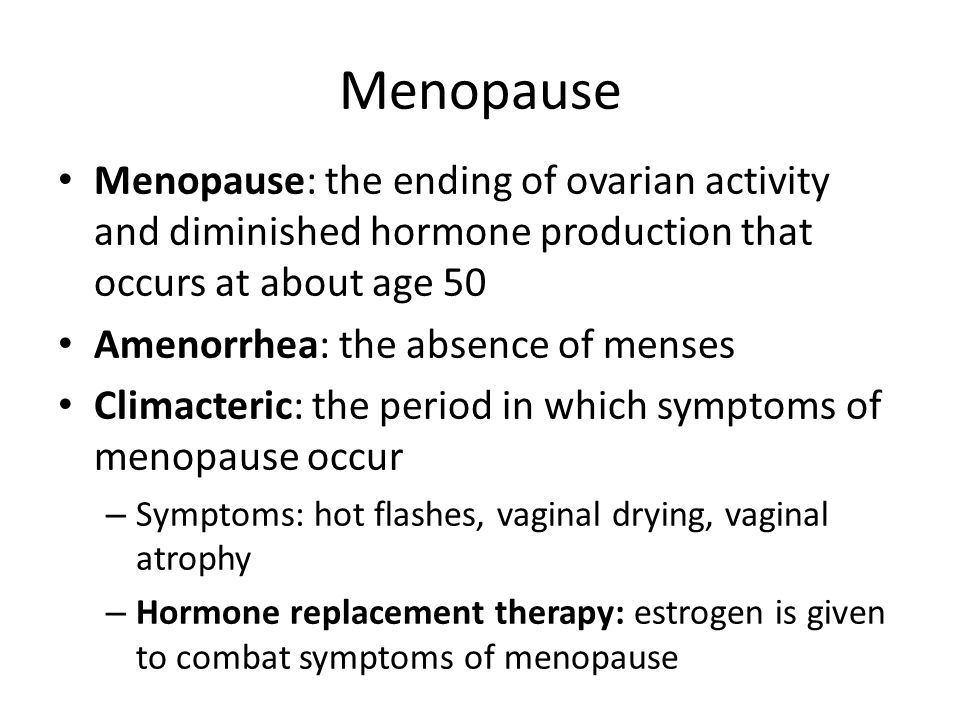 Menopause Menopause: the ending of ovarian activity and diminished hormone production that occurs at about age 50 Amenorrhea: the absence of menses Climacteric: the period in which symptoms of menopause occur – Symptoms: hot flashes, vaginal drying, vaginal atrophy – Hormone replacement therapy: estrogen is given to combat symptoms of menopause