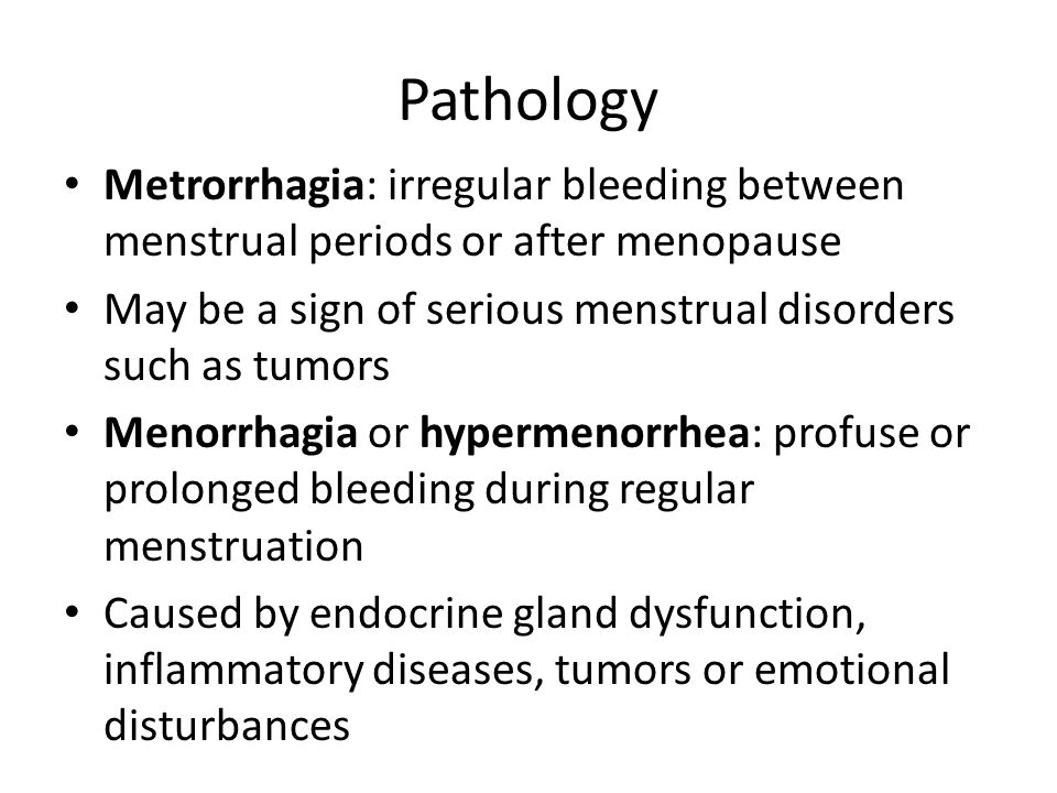 Pathology Metrorrhagia: irregular bleeding between menstrual periods or after menopause May be a sign of serious menstrual disorders such as tumors Menorrhagia or hypermenorrhea: profuse or prolonged bleeding during regular menstruation Caused by endocrine gland dysfunction, inflammatory diseases, tumors or emotional disturbances