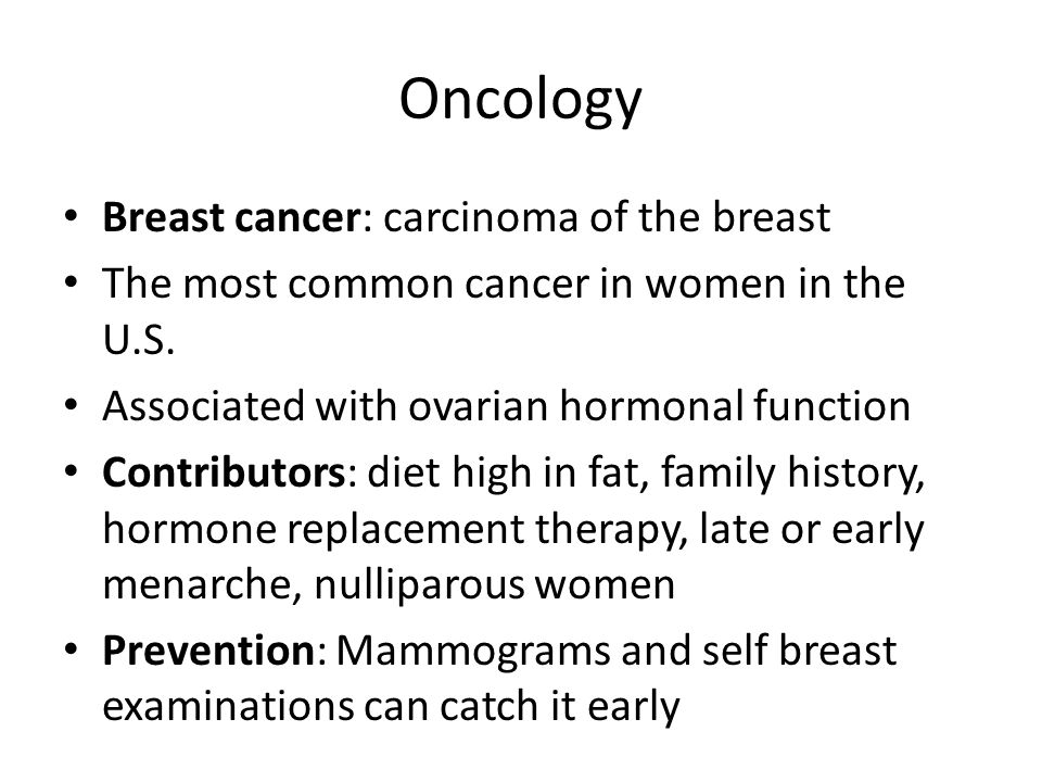 Oncology Breast cancer: carcinoma of the breast The most common cancer in women in the U.S.