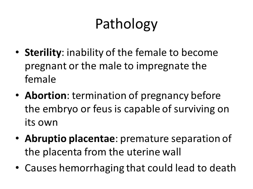 Pathology Sterility: inability of the female to become pregnant or the male to impregnate the female Abortion: termination of pregnancy before the embryo or feus is capable of surviving on its own Abruptio placentae: premature separation of the placenta from the uterine wall Causes hemorrhaging that could lead to death