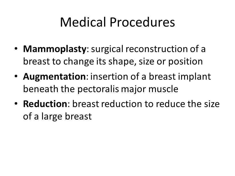 Medical Procedures Mammoplasty: surgical reconstruction of a breast to change its shape, size or position Augmentation: insertion of a breast implant