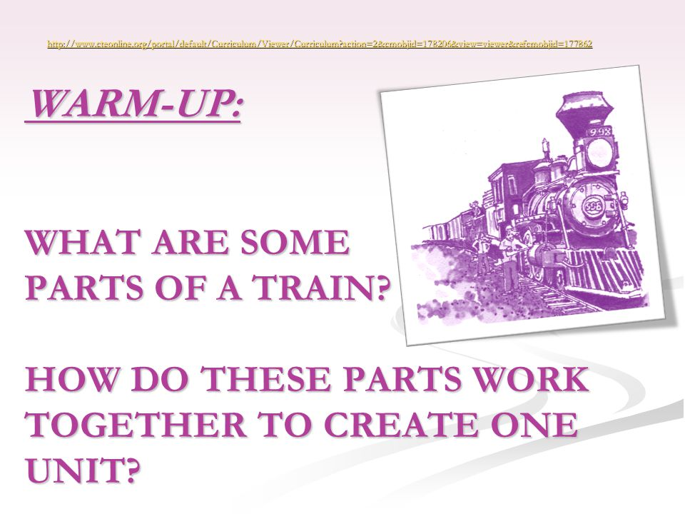 WARM-UP: WHAT ARE SOME PARTS OF A TRAIN. HOW DO THESE PARTS WORK TOGETHER TO CREATE ONE UNIT.