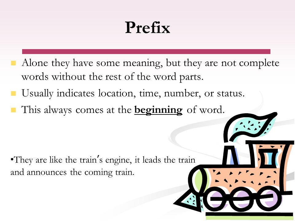 Prefix Alone they have some meaning, but they are not complete words without the rest of the word parts. Usually indicates location, time, number, or
