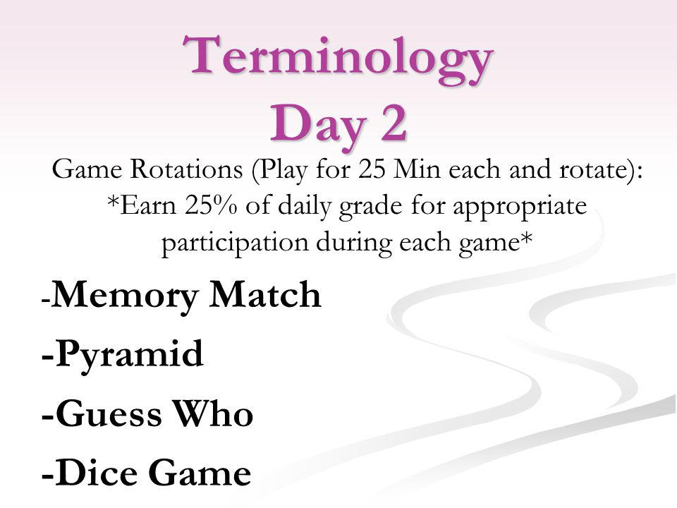 Terminology Day 2 Game Rotations (Play for 25 Min each and rotate): *Earn 25% of daily grade for appropriate participation during each game* - Memory Match -Pyramid -Guess Who -Dice Game