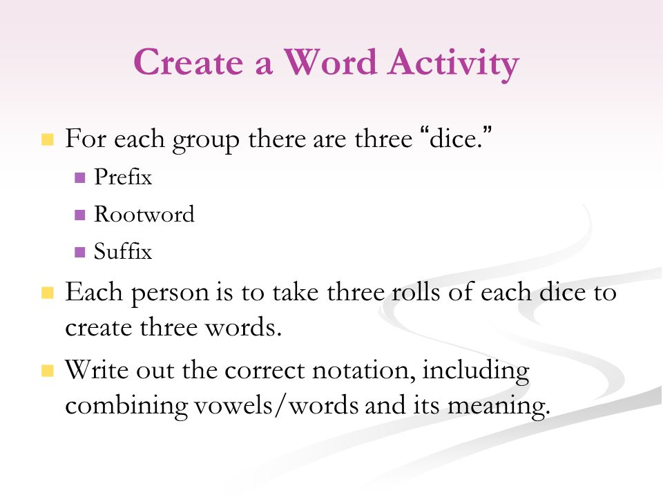 Create a Word Activity For each group there are three dice. Prefix Rootword Suffix Each person is to take three rolls of each dice to create three words.