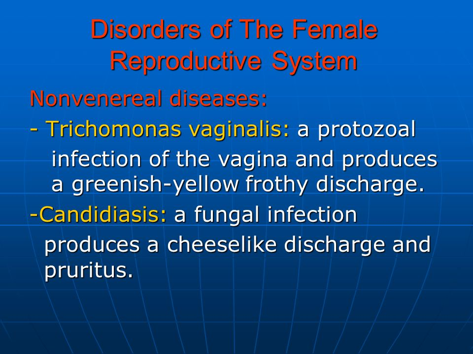 Disorders of The Female Reproductive System Nonvenereal diseases: - Trichomonas vaginalis: a protozoal infection of the vagina and produces a greenish-yellow frothy discharge.