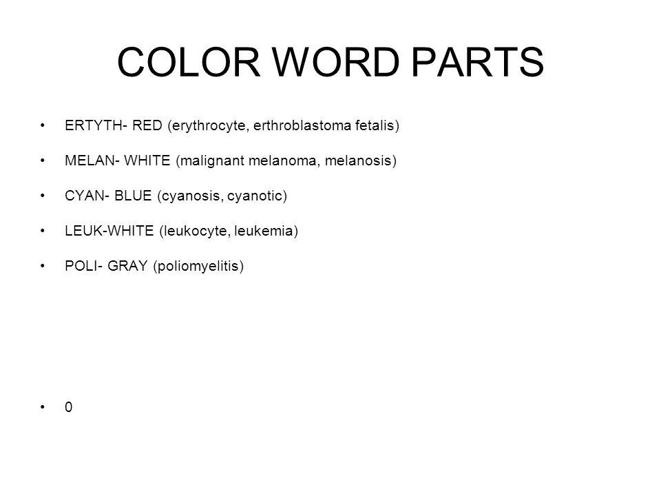 COLOR WORD PARTS ERTYTH- RED (erythrocyte, erthroblastoma fetalis) MELAN- WHITE (malignant melanoma, melanosis) CYAN- BLUE (cyanosis, cyanotic) LEUK-W