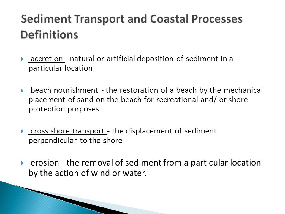  accretion - natural or artificial deposition of sediment in a particular location  beach nourishment - the restoration of a beach by the mechanical placement of sand on the beach for recreational and/ or shore protection purposes.