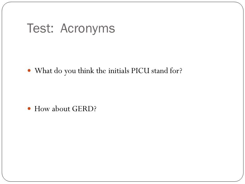 Test: Acronyms What do you think the initials PICU stand for? How about GERD?