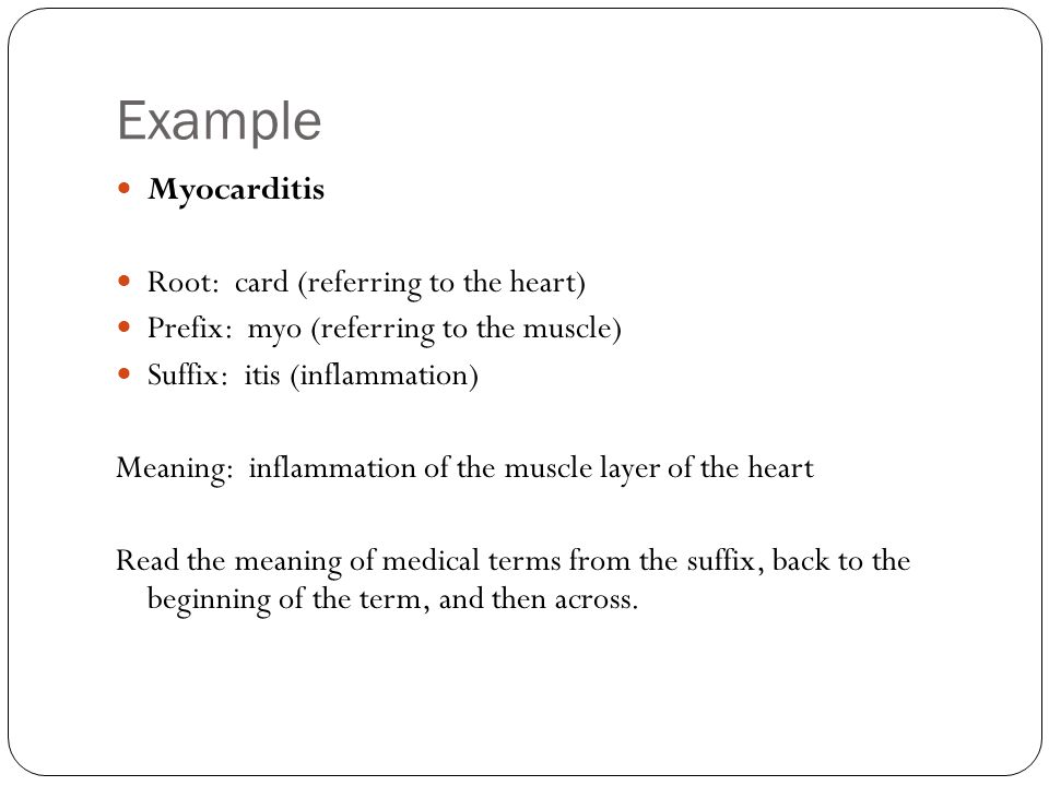 Example Myocarditis Root: card (referring to the heart) Prefix: myo (referring to the muscle) Suffix: itis (inflammation) Meaning: inflammation of the muscle layer of the heart Read the meaning of medical terms from the suffix, back to the beginning of the term, and then across.