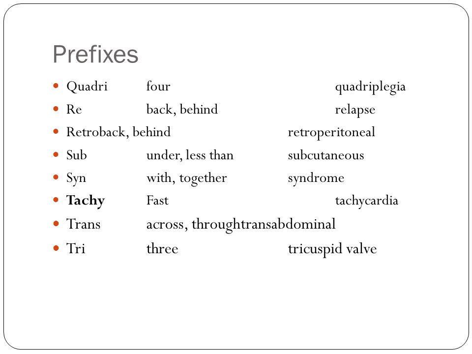 Prefixes Quadrifourquadriplegia Reback, behindrelapse Retroback, behindretroperitoneal Subunder, less thansubcutaneous Synwith, togethersyndrome TachyFasttachycardia Transacross, throughtransabdominal Trithreetricuspid valve
