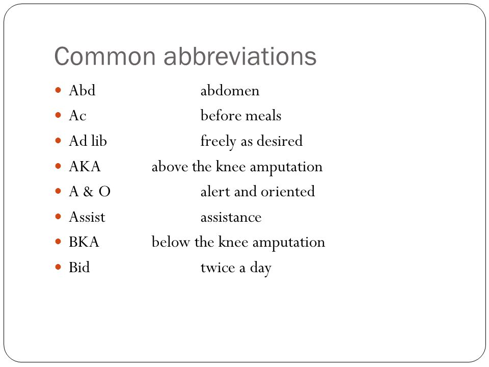 Common abbreviations Abdabdomen Acbefore meals Ad libfreely as desired AKAabove the knee amputation A & Oalert and oriented Assistassistance BKAbelow the knee amputation Bidtwice a day