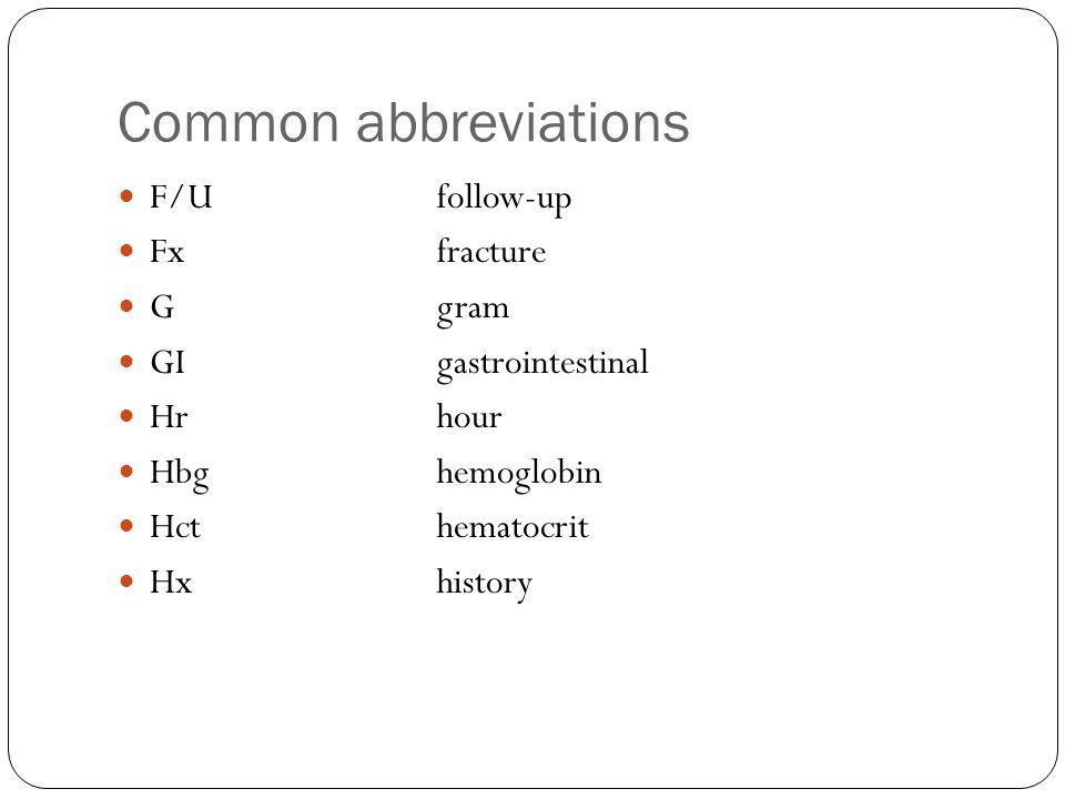 Common abbreviations F/Ufollow-up Fxfracture Ggram GIgastrointestinal Hrhour Hbghemoglobin Hcthematocrit Hxhistory