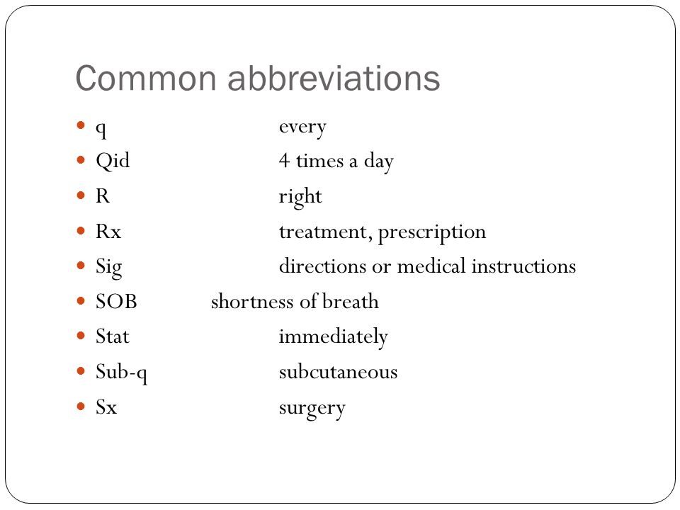 Common abbreviations qevery Qid4 times a day Rright Rxtreatment, prescription Sigdirections or medical instructions SOBshortness of breath Statimmediately Sub-qsubcutaneous Sxsurgery