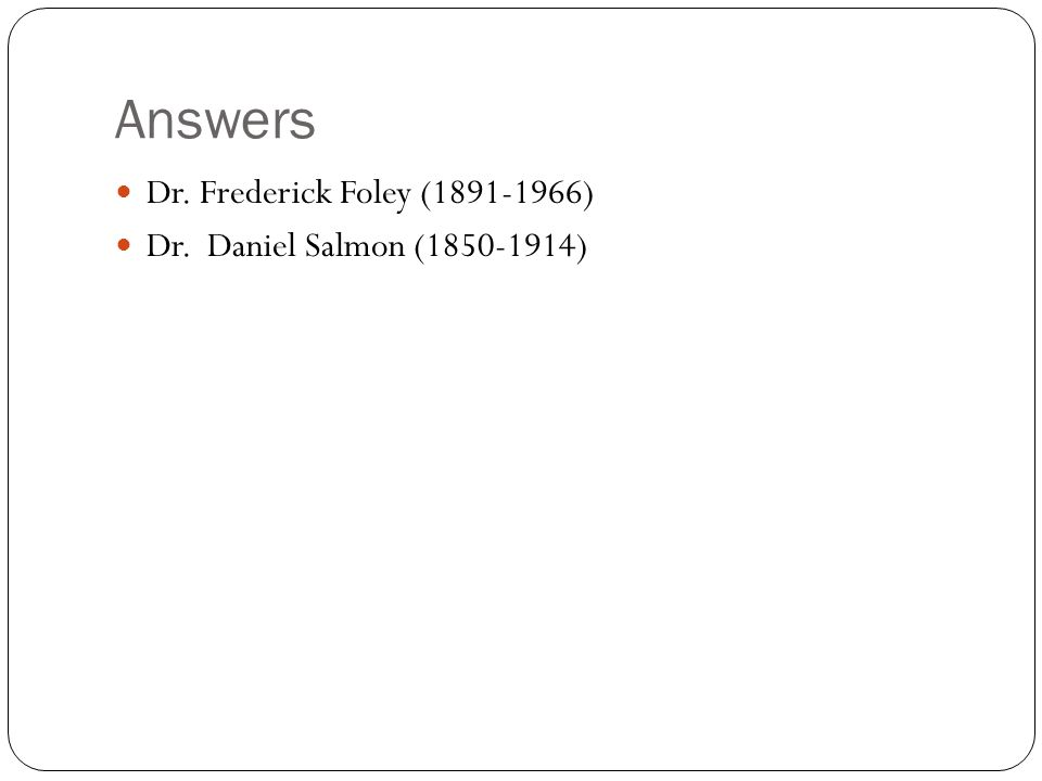 Answers Dr. Frederick Foley (1891-1966) Dr. Daniel Salmon (1850-1914)