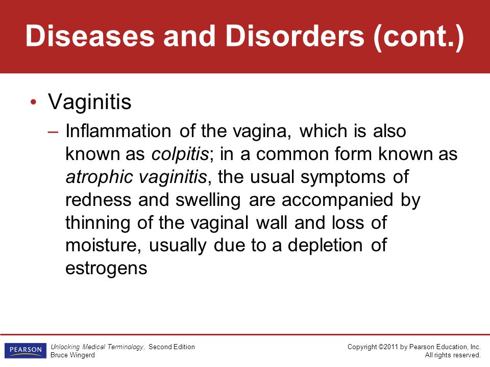 Copyright ©2011 by Pearson Education, Inc. All rights reserved. Unlocking Medical Terminology, Second Edition Bruce Wingerd Vaginitis –Inflammation of