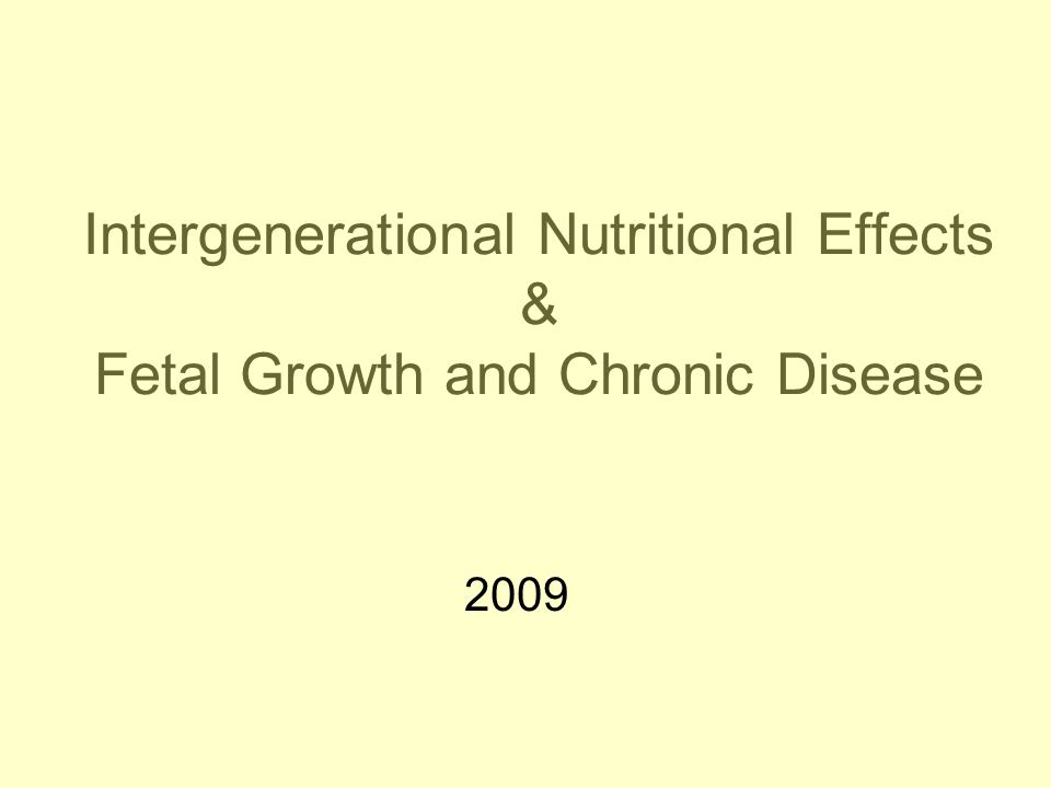 Intergenerational Nutritional Effects & Fetal Growth and Chronic Disease 2009