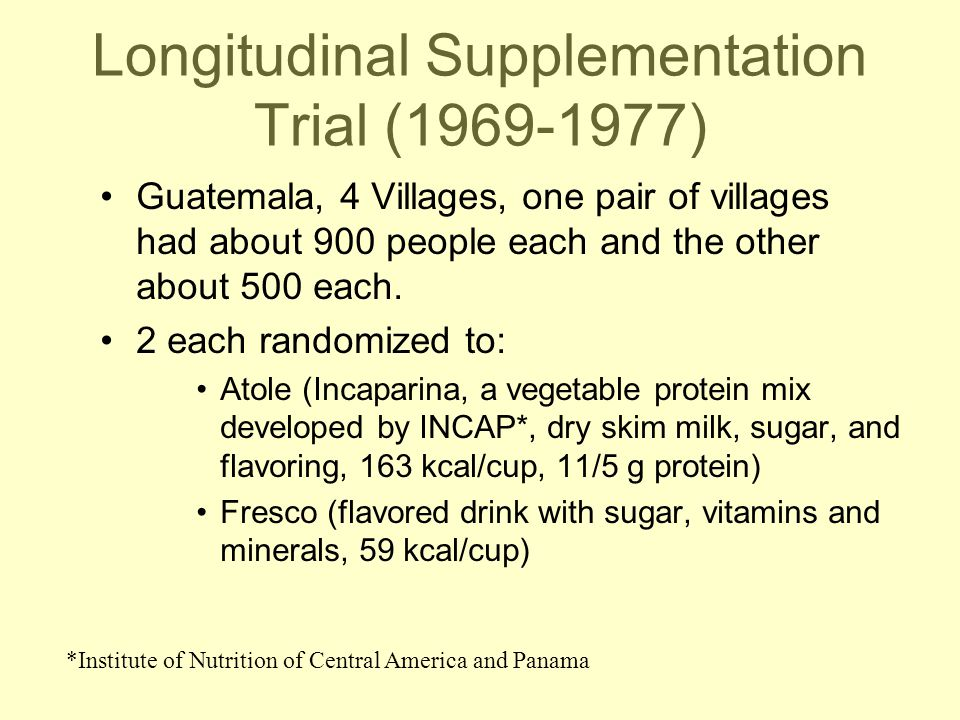 Longitudinal Supplementation Trial (1969-1977) Guatemala, 4 Villages, one pair of villages had about 900 people each and the other about 500 each.