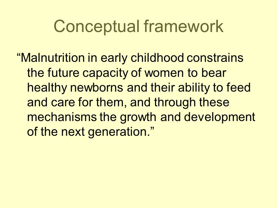 Conceptual framework Malnutrition in early childhood constrains the future capacity of women to bear healthy newborns and their ability to feed and care for them, and through these mechanisms the growth and development of the next generation.