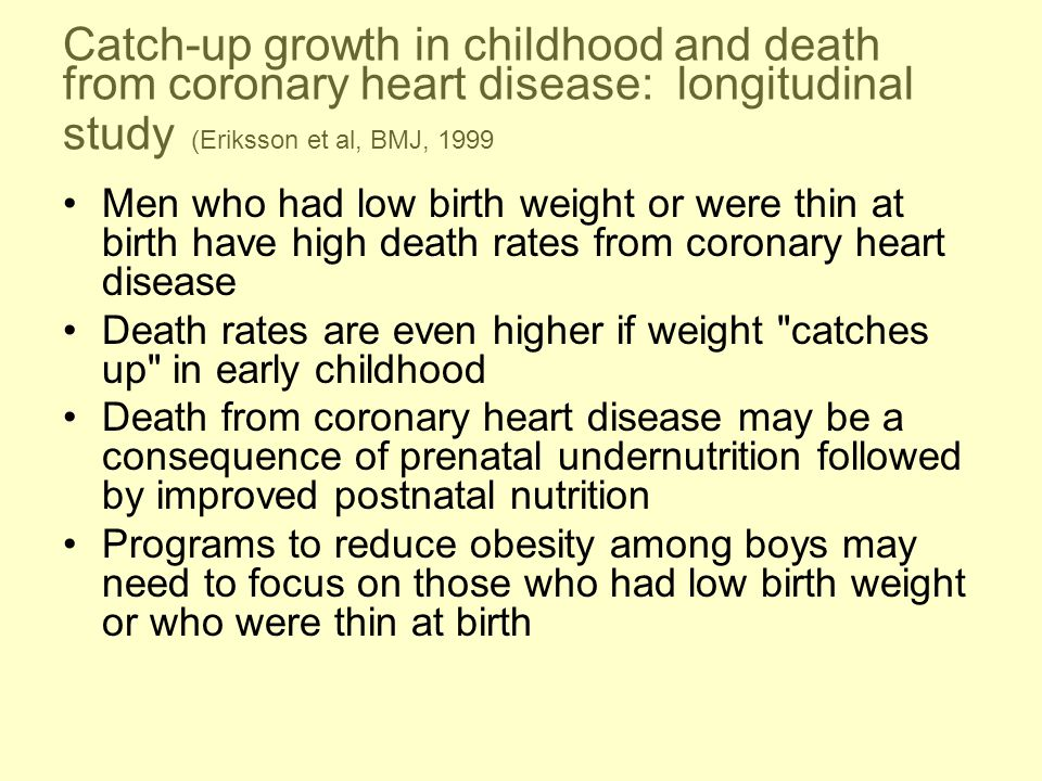 Catch-up growth in childhood and death from coronary heart disease: longitudinal study (Eriksson et al, BMJ, 1999 Men who had low birth weight or were thin at birth have high death rates from coronary heart disease Death rates are even higher if weight catches up in early childhood Death from coronary heart disease may be a consequence of prenatal undernutrition followed by improved postnatal nutrition Programs to reduce obesity among boys may need to focus on those who had low birth weight or who were thin at birth