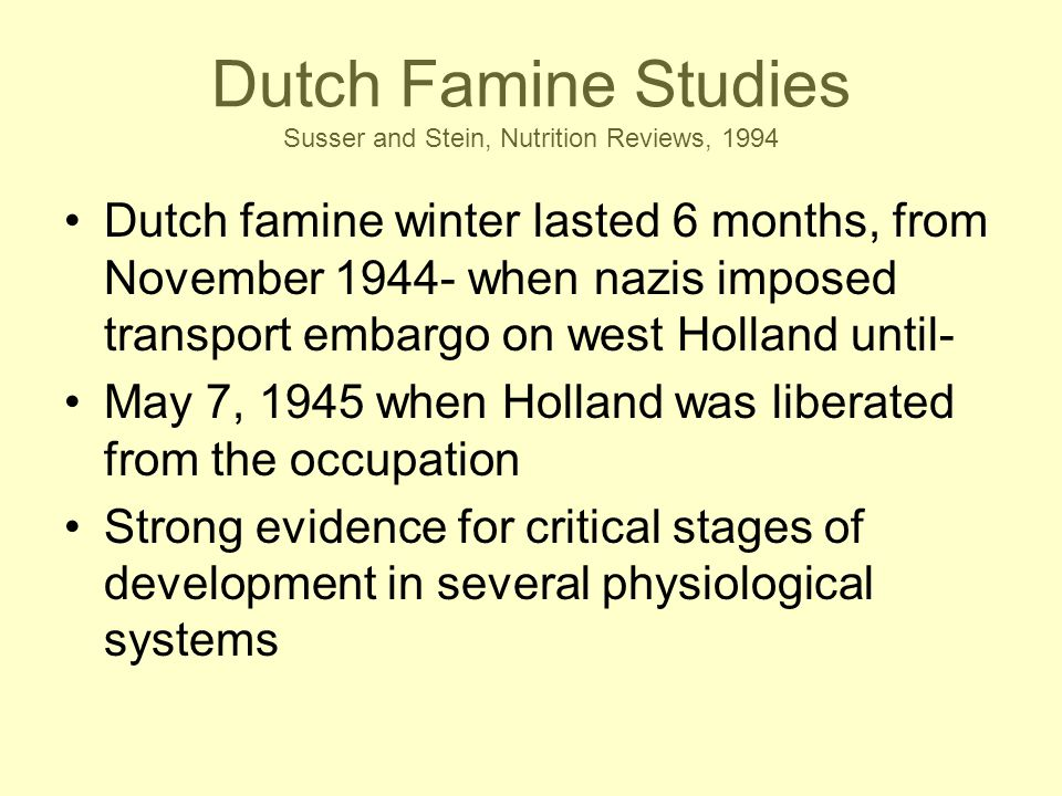 Dutch Famine Studies Susser and Stein, Nutrition Reviews, 1994 Dutch famine winter lasted 6 months, from November 1944- when nazis imposed transport embargo on west Holland until- May 7, 1945 when Holland was liberated from the occupation Strong evidence for critical stages of development in several physiological systems