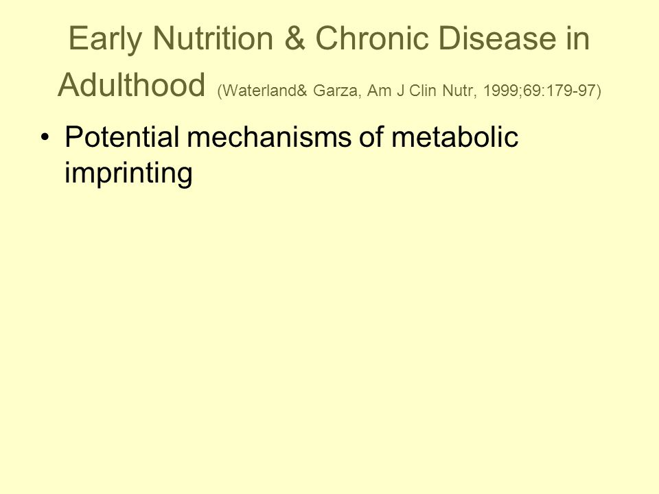 Early Nutrition & Chronic Disease in Adulthood (Waterland& Garza, Am J Clin Nutr, 1999;69:179-97) Potential mechanisms of metabolic imprinting