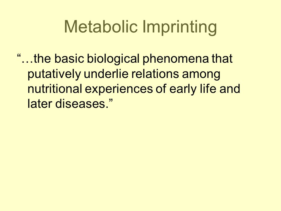 Metabolic Imprinting …the basic biological phenomena that putatively underlie relations among nutritional experiences of early life and later diseases.