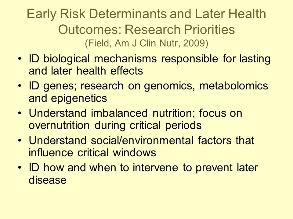 Early Risk Determinants and Later Health Outcomes: Research Priorities (Field, Am J Clin Nutr, 2009) ID biological mechanisms responsible for lasting and later health effects ID genes; research on genomics, metabolomics and epigenetics Understand imbalanced nutrition; focus on overnutrition during critical periods Understand social/environmental factors that influence critical windows ID how and when to intervene to prevent later disease