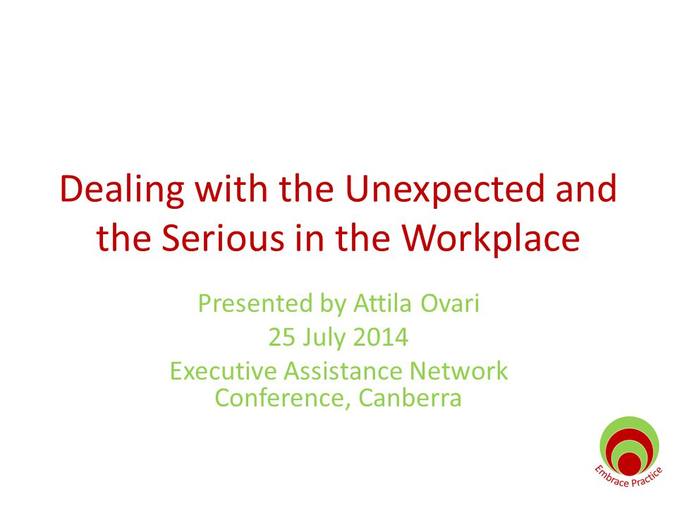 Dealing with the Unexpected and the Serious in the Workplace Presented by Attila Ovari 25 July 2014 Executive Assistance Network Conference, Canberra
