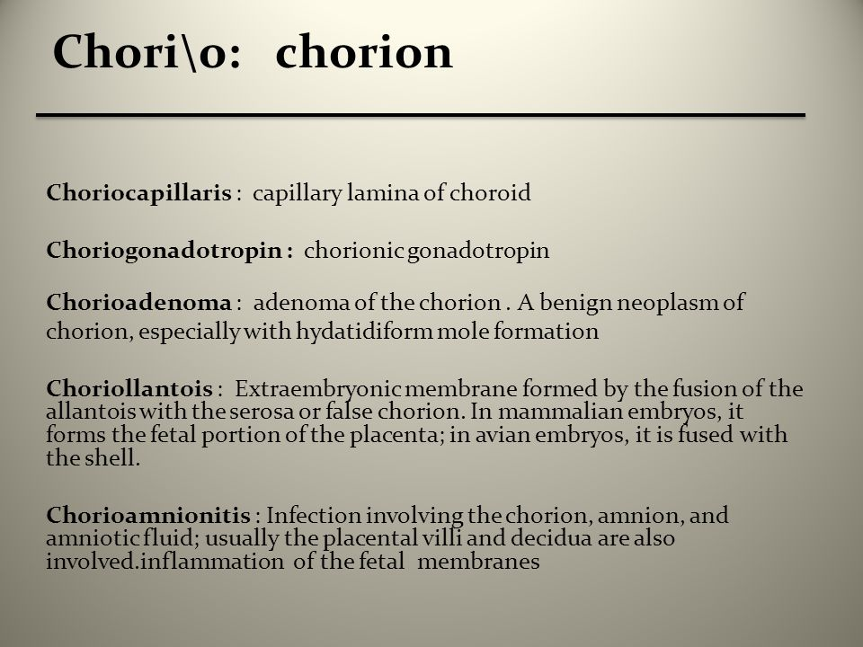 Chori\o: chorion Choriocapillaris : capillary lamina of choroid Choriogonadotropin : chorionic gonadotropin Chorioadenoma : adenoma of the chorion.