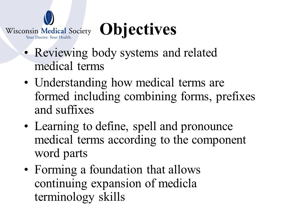 BASIC MEDICAL TERMINOLOGY Presented by: Penny Osmon, BA, CPC Wisconsin Medical Society Copyright 2007 Wisconsin Medical Society Your Doctor.