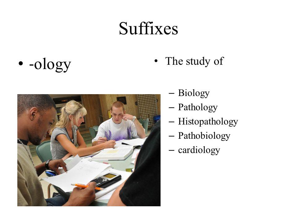 Suffixes - ology The study of – Biology – Pathology – Histopathology – Pathobiology – cardiology