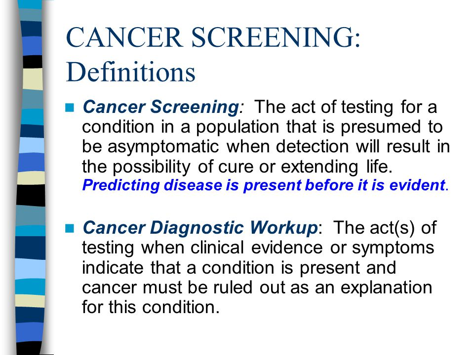 CANCER SCREENING: Definitions Cancer Screening: The act of testing for a condition in a population that is presumed to be asymptomatic when detection will result in the possibility of cure or extending life.