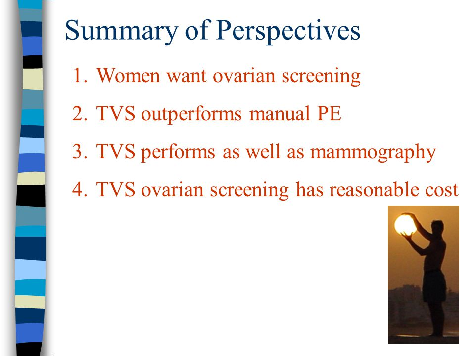 Summary of Perspectives 1.Women want ovarian screening 2.TVS outperforms manual PE 3.TVS performs as well as mammography 4.TVS ovarian screening has r