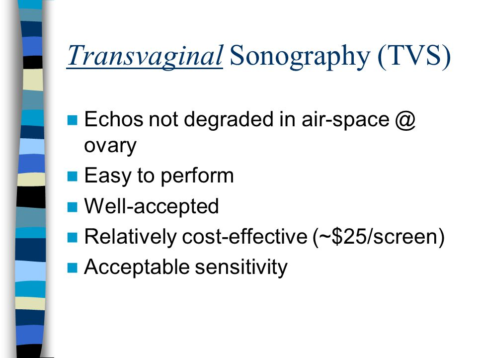 Transvaginal Sonography (TVS) Echos not degraded in air-space @ ovary Easy to perform Well-accepted Relatively cost-effective (~$25/screen) Acceptable sensitivity
