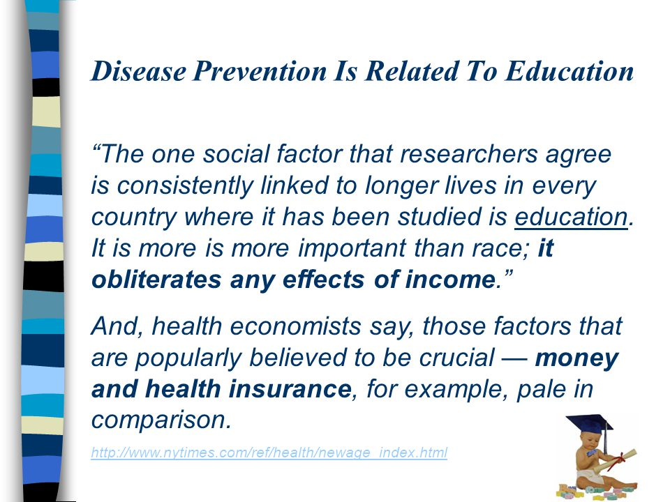 Disease Prevention Is Related To Education The one social factor that researchers agree is consistently linked to longer lives in every country where it has been studied is education.