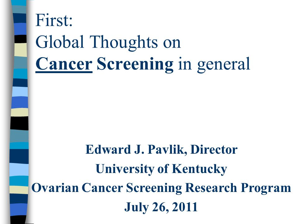 First: Global Thoughts on Cancer Screening in general Edward J. Pavlik, Director University of Kentucky Ovarian Cancer Screening Research Program July